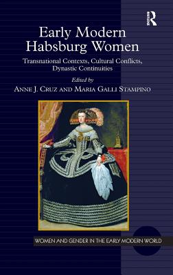 Early Modern Habsburg Women: Transnational Contexts, Cultural Conflicts, Dynastic Continuities - Cruz, Anne J. (Editor), and Stampino, Maria Galli (Editor), and Poska, Allyson M., Professor (Series edited by)