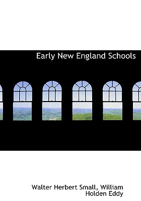 Early New England Schools - Small, Walter Herbert, and Eddy, William Holden
