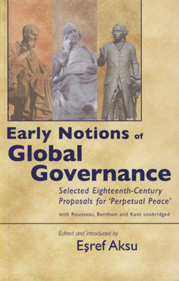 Early Notions of Global Governance: Selected Eighteenth-Century Proposals for 'Perpetual Peace' with Rousseau, Bentham, and Kant - Aksu, Esref