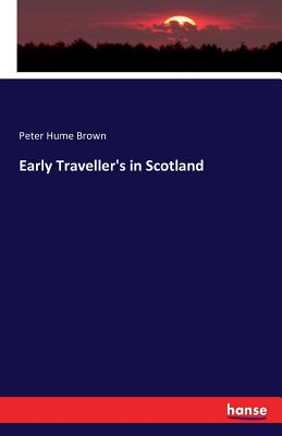 Early Traveller's in Scotland - Brown, Peter Hume