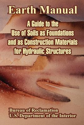 Earth Manual: A Guide to the Use of Soils as Foundations and as Construction Materials for Hydraulic Structures - Bureau of Reclamation, and U S Department of the Interior