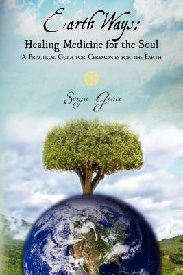 Earth Ways: Healing Medicine for the Soul: A Practical Guide for Ceremonies for the Earth - Grace, Sonja
