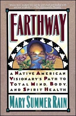 Earthway: A Native American Visionary's Path to Total Mind, Body, and Spirit Health - Rain, Mary Summer