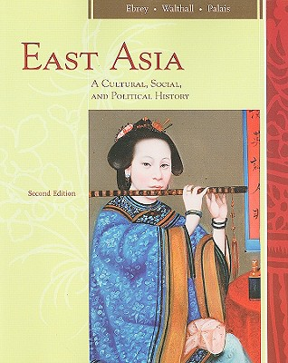 East Asia: A Cultural, Social, and Political History - Ebrey, Patricia Buckley, and Walthall, Anne, and Palais, James