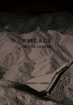 East Asia at the Center: Four Thousand Years of Engagement with the World - Cohen, Warren I