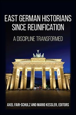 East German Historians Since Reunification: A Discipline Transformed - Fair-Schulz, Axel (Editor), and Kessler, Mario (Editor)