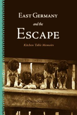East Germany and the Escape: Kitchen Table Memoirs - Kienitz, Doris, and Down, George (Editor), and Whiting, Jerri (Photographer)