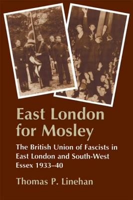 East London for Mosley: The British Union of Fascists in East London and South-West Essex 1933-40 - Linehan, Thomas P, and Linehan Thomas