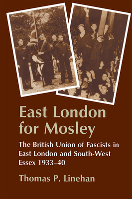 East London for Mosley: The British Union of Fascists in East London and South-West Essex 1933-40 - Linehan, Thomas P