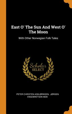 East O' the Sun and West O' the Moon: With Other Norwegian Folk Tales - Asbjrnsen, Peter Christen, and Jrgen Engebretsen Moe (Creator)