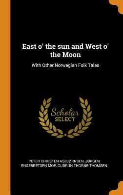 East O' the Sun and West O' the Moon: With Other Norwegian Folk Tales - Asbjrnsen, Peter Christen, and Moe, Jrgen Engebretsen, and Thorne-Thomsen, Gudrun