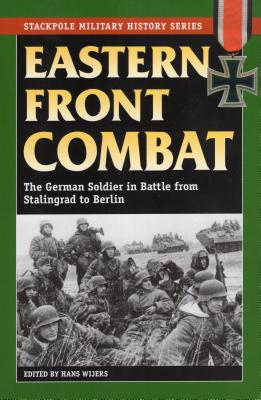 Eastern Front Combat: The German Soldier in Battle from Stalingrad to Berlin - Wijers, Hans (Editor)