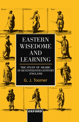 Eastern Wisdom and Learning: The Study of Arabic in Seventeenth-Century England - Toomer, G J