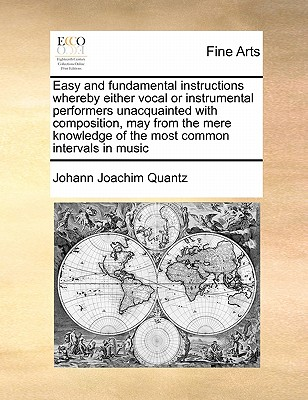 Easy and Fundamental Instructions Whereby Either Vocal or Instrumental Performers Unacquainted with Composition, May from the Mere Knowledge of the Most Common Intervals in Music - Quantz, Johann Joachim