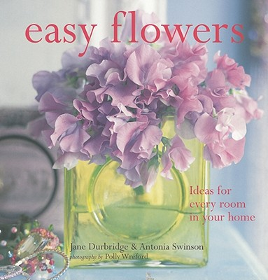 Easy Flowers: Ideas for Every Room in Your Home - Durbridge, Jane, and Swinson, Antonia, and Wreford, Polly (Photographer)