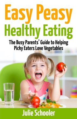 Easy Peasy Healthy Eating: The Busy Parents' Guide to Helping Picky Eaters Love Vegetables - Schooler, Julie