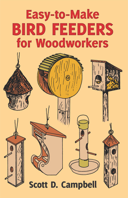 Easy-To-Make Bird Feeders for Woodworkers - Campbell, Scott D