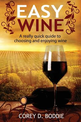 Easy Wine: A Really Quick Guide to Choosing and Enjoying Wine - Boddie, Corey D