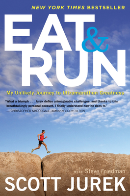 Eat and Run: My Unlikely Journey to Ultramarathon Greatness - Jurek, Scott, and Friedman, Steve