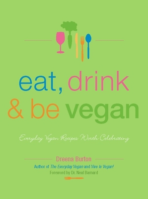 Eat, Drink & Be Vegan: Everyday Vegan Recipes Worth Celebrating - Burton, Dreena