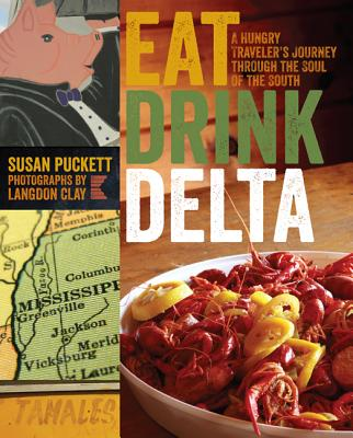 Eat Drink Delta: A Hungry Traveler's Journey Through the Soul of the South - Puckett, Susan, and Clay, Langdon (Photographer)