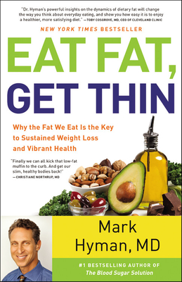 Eat Fat, Get Thin: Why the Fat We Eat Is the Key to Sustained Weight Loss and Vibrant Health - Hyman, Mark, Dr., MD