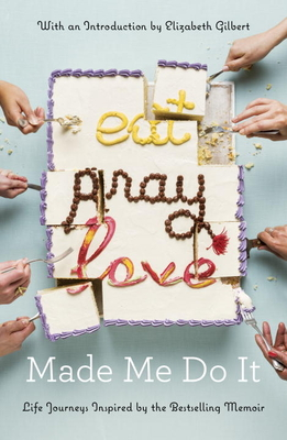 Eat Pray Love Made Me Do It: Life Journeys Inspired by the Bestselling Memoir - Various, and Gilbert, Elizabeth (Introduction by)