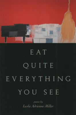 Eat Quite Everything You See: Poems - Miller, Leslie Adrienne