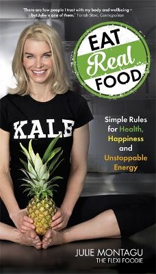 Eat Real Food: Simple Rules for Health, Happiness and Unstoppable Energy - Montagu, Julie
