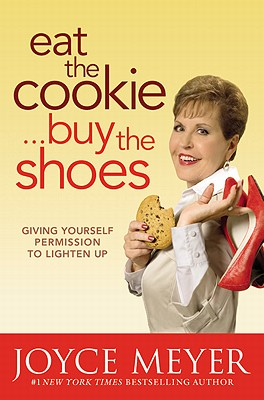 Eat the Cookie...Buy the Shoes: Giving Yourself Permission to Lighten Up - Meyer, Joyce