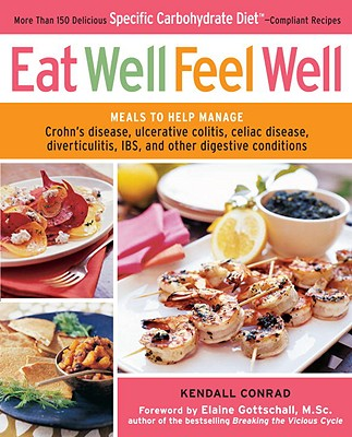 Eat Well, Feel Well: More Than 150 Delicious Specific Carbohydrate Diet-Compliant Recipes - Conrad, Kendall, and Gottschall, Elaine (Foreword by)