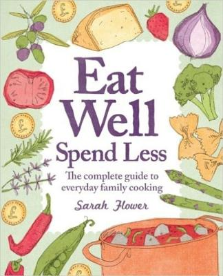 Eat Well, Spend Less: The Complete Guide to Everyday Family Cooking - Flower, Sarah