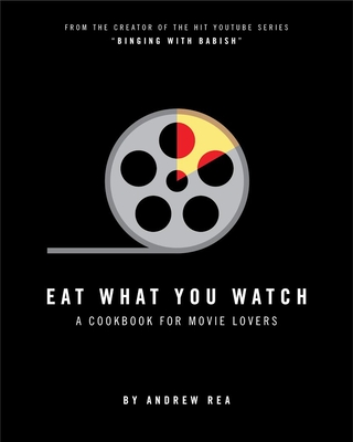 Eat What You Watch: A Cookbook for Movie Lovers - Rea, Andrew