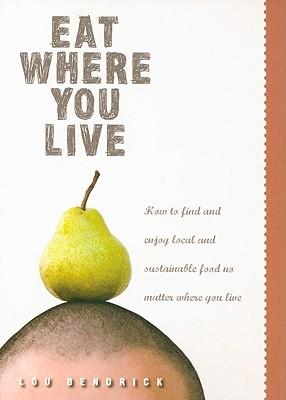Eat Where You Live: How to Find and Enjoy Fantastic Local and Sustainable Produce No Matter Where You Live - Bendrick, Lou