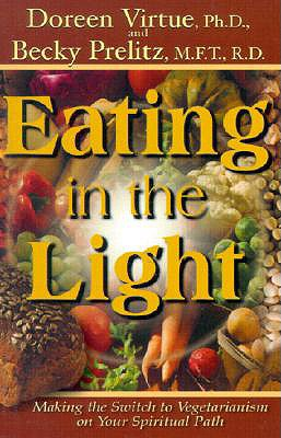 Eating in the Light: Making the Switch to Vegetarianism on Your Spiritual Path - Virtue, Doreen, Ph.D., M.A., B.A., and Prelitz, Becky