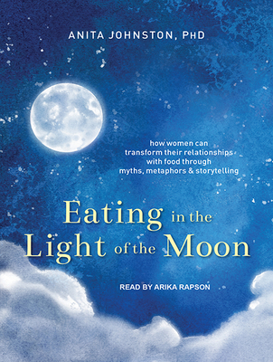 Eating in the Light of the Moon: How Women Can Transform Their Relationship with Food Through Myths, Metaphors, and Storytelling - Johnston, Anita A