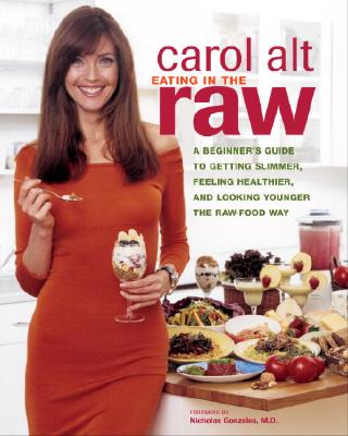 Eating in the Raw: A Beginner's Guide to Getting Slimmer, Feeling Healthier, and Looking Younger the Raw-Food Way - Alt, Carol