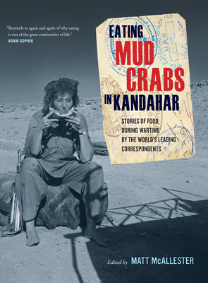 Eating Mud Crabs in Kandahar: Stories of Food During Wartime by the World's Leading Correspondents - McAllester, Matt (Editor)