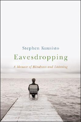 Eavesdropping: A Memoir of Blindness and Listening - Kuusisto, Stephen