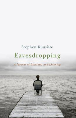 Eavesdropping: A Memoir of Blindness and Listening - Kuusisto, Stephen