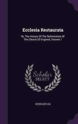 Ecclesia Restaurata: Or, the History of the Reformation of the Church of England, Volume 1 - Heylyn, Peter