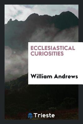 Ecclesiastical Curiosities - Andrews, William
