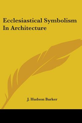 Ecclesiastical Symbolism in Architecture - Barker, J Hudson
