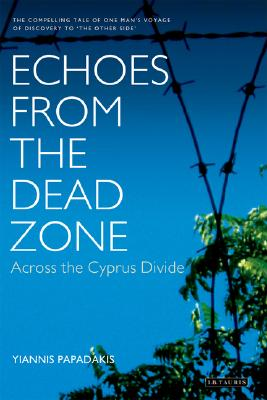 Echoes from the Dead Zone: Across the Cyprus Divide - Papadakis, Yiannis