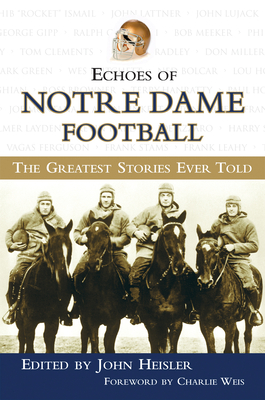 Echoes of Notre Dame Football: The Greatest Stories Ever Told - Heisler, John (Editor), and Weis, Charlie (Foreword by)