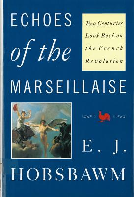 Echoes of the Marseillaise: Two Centuries Look Back on the French Revolution - Hobsbawm, Eric J, and Hobsbawm, E J