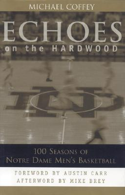 Echoes on the Hardwood: 100 Seasons of Notre Dame Men's Basketball - Coffey, Michael, and Brey, Mike (Afterword by), and Carr, Austin (Foreword by)