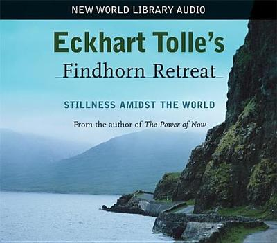 Eckhart Tolle's Findhorn Retreat: Stillness Amidst the World - Tolle, Eckhart
