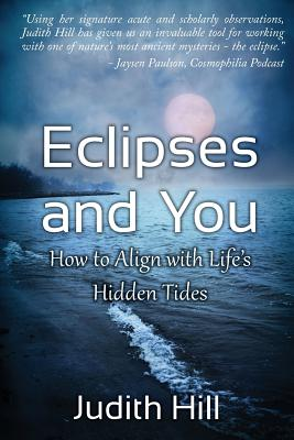 Eclipses and You: How to Align with Life's Hidden Tides - Hill, Judith a