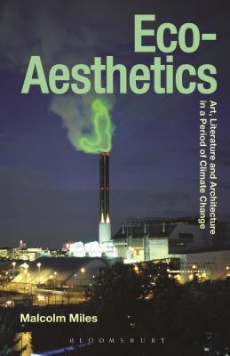 Eco-Aesthetics: Art, Literature and Architecture in a Period of Climate Change - Miles, Malcolm